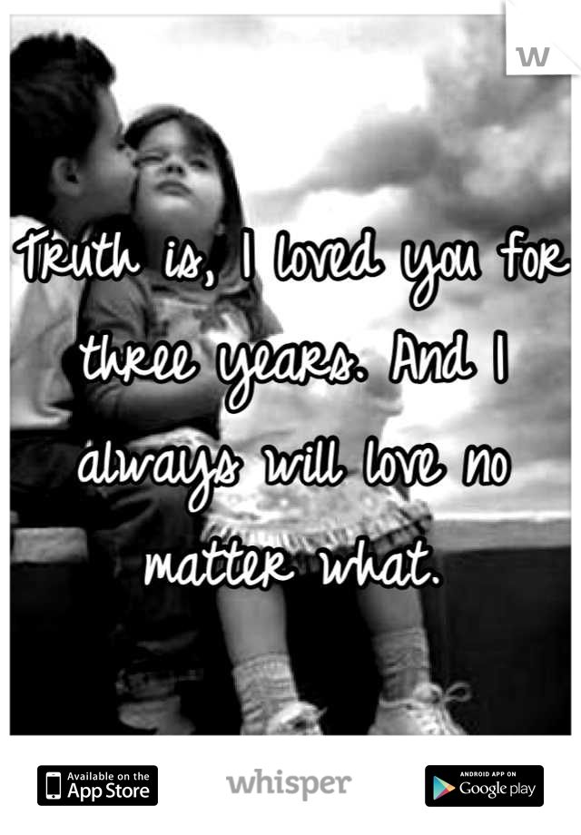 Truth is, I loved you for three years. And I always will love no matter what.