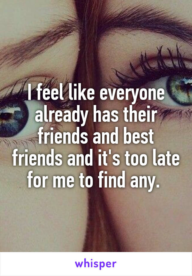 I feel like everyone already has their friends and best friends and it's too late for me to find any.