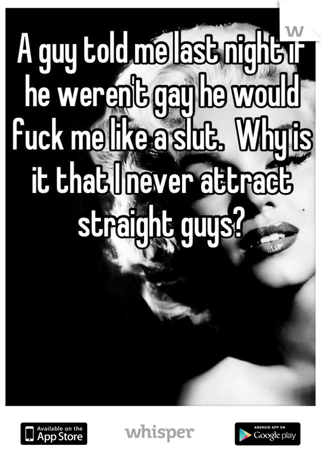 A guy told me last night if he weren't gay he would fuck me like a slut.  Why is it that I never attract straight guys?