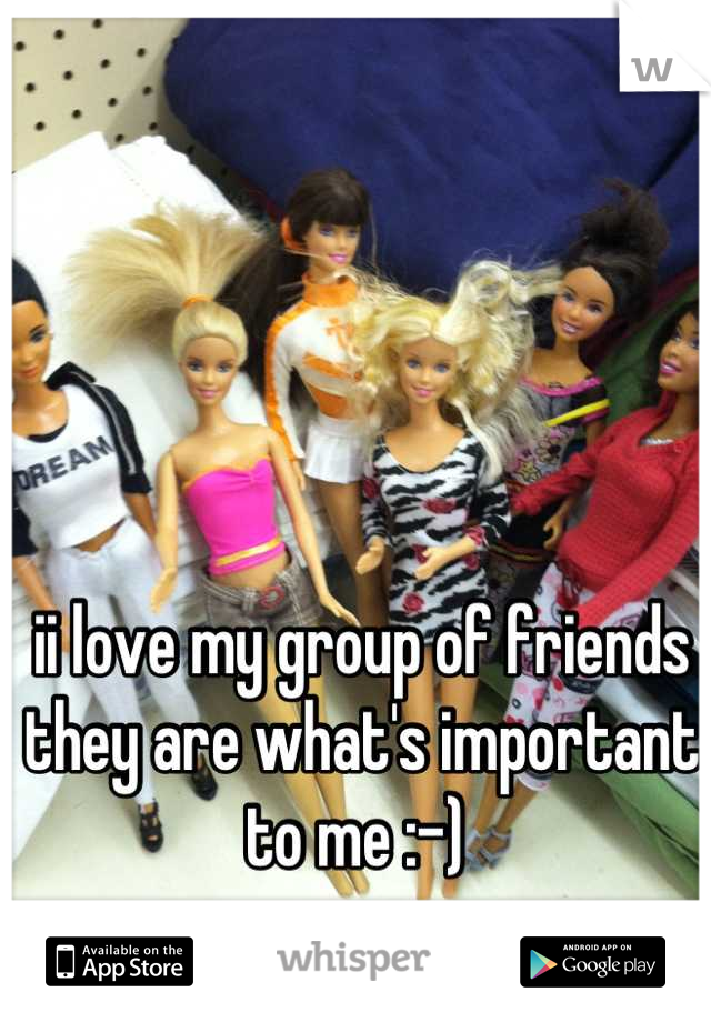 ii love my group of friends they are what's important to me :-)