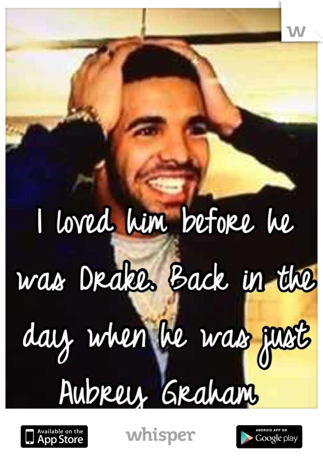 I loved him before he was Drake. Back in the day when he was just Aubrey Graham