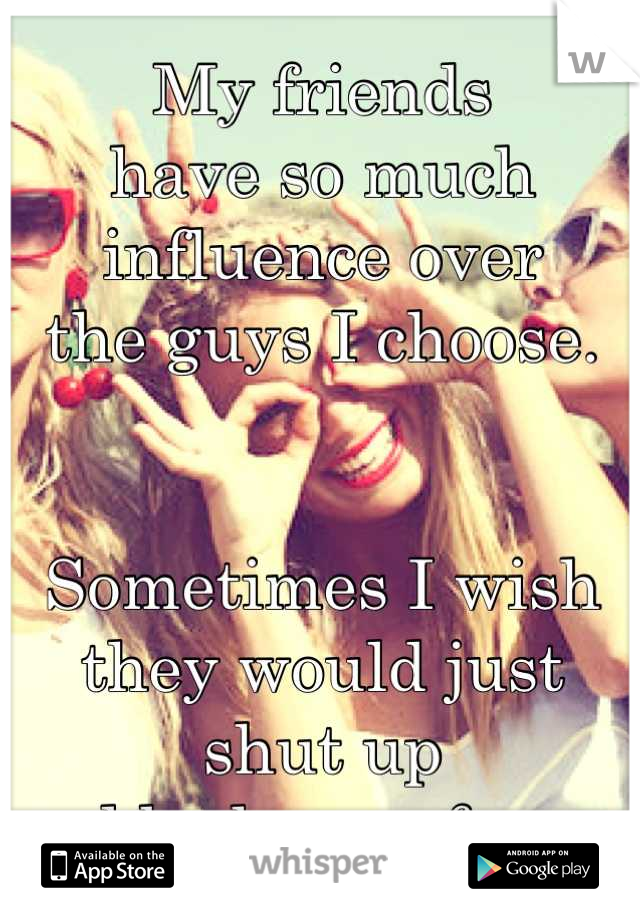 My friends  have so much influence over  the guys I choose.   Sometimes I wish they would just  shut up  and be happy for me