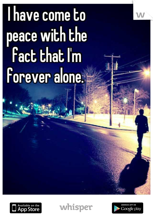 I have come to peace with the  fact that I'm  forever alone.
