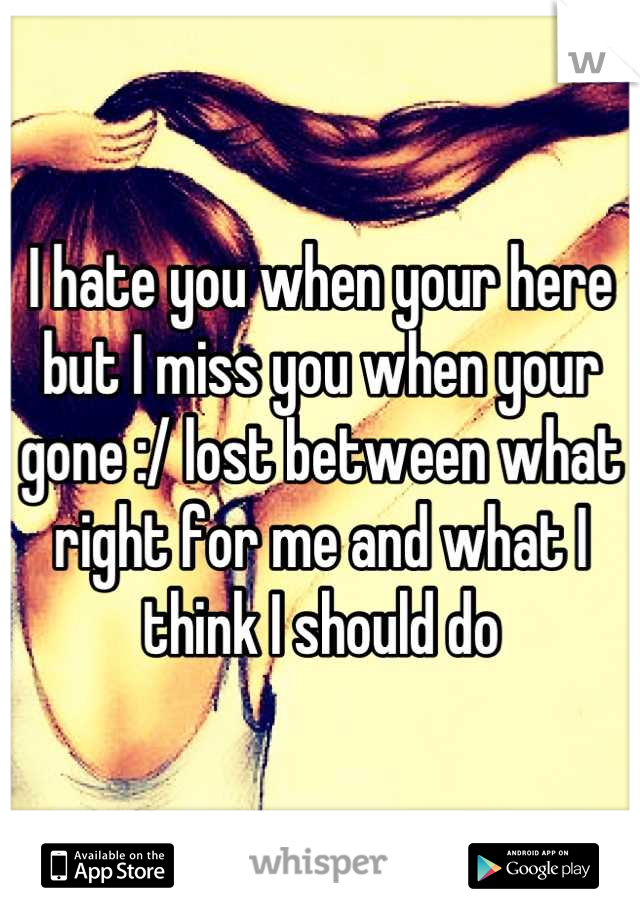 I hate you when your here but I miss you when your gone :/ lost between what right for me and what I think I should do