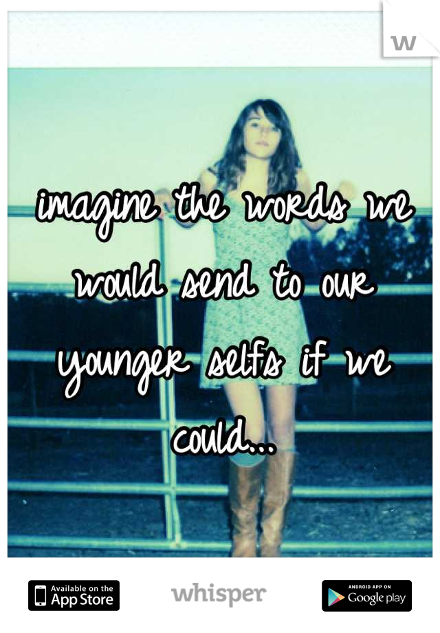 imagine the words we would send to our younger selfs if we could...