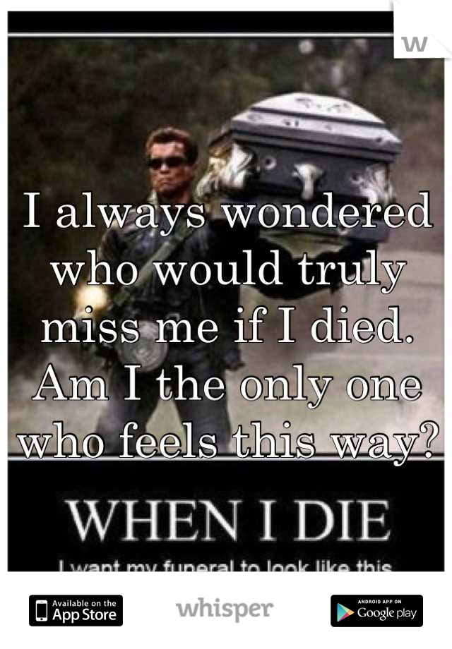 I always wondered who would truly miss me if I died. Am I the only one who feels this way?