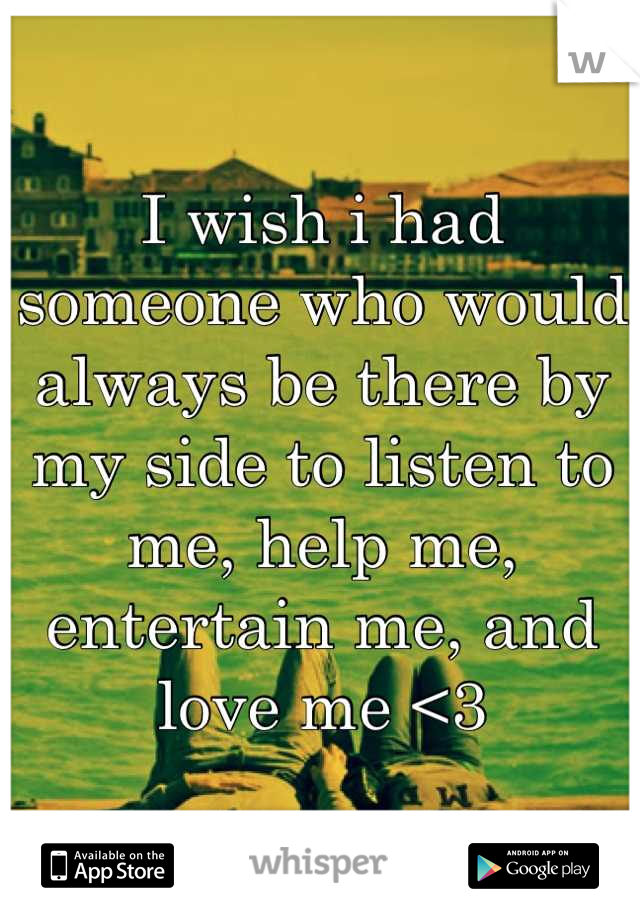 I wish i had someone who would always be there by my side to listen to me, help me, entertain me, and love me <3