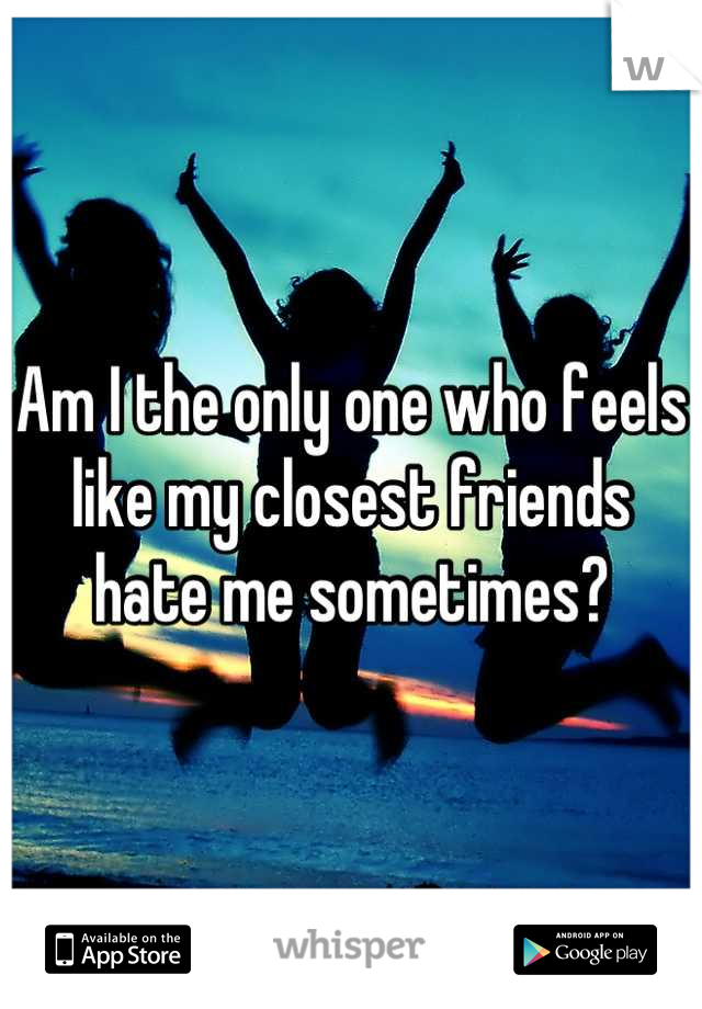 Am I the only one who feels like my closest friends hate me sometimes?