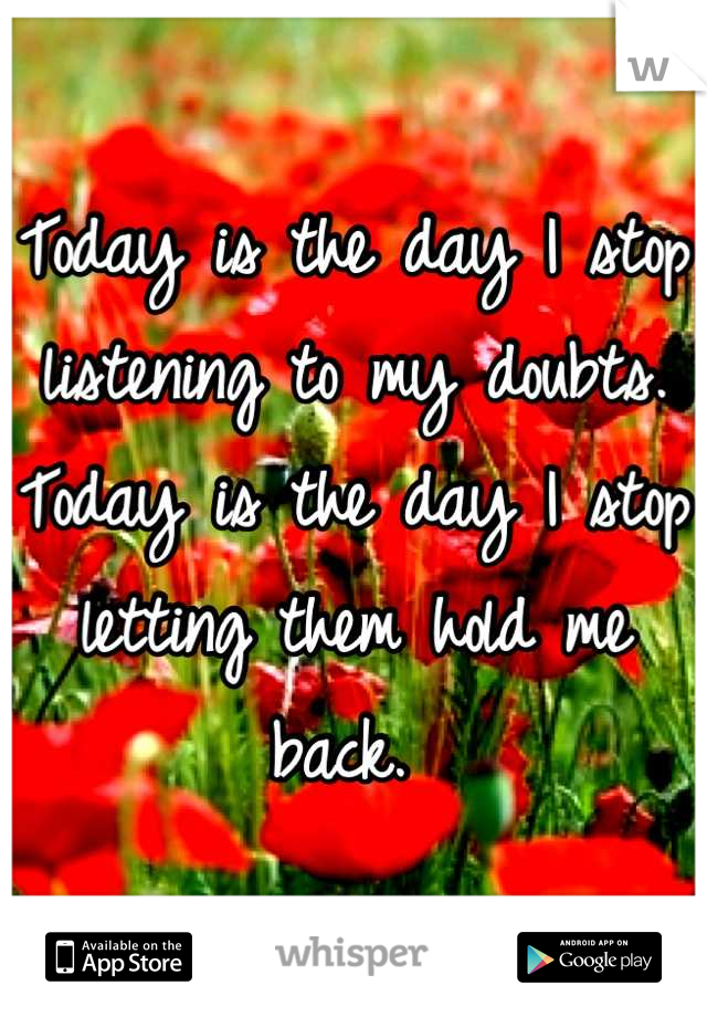Today is the day I stop listening to my doubts. Today is the day I stop letting them hold me back.
