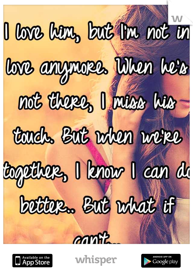 I love him, but I'm not in love anymore. When he's not there, I miss his touch. But when we're together, I know I can do better.. But what if can't...