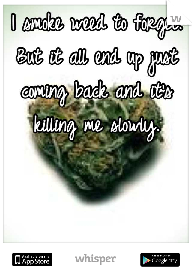 I smoke weed to forget. But it all end up just coming back and it's killing me slowly.