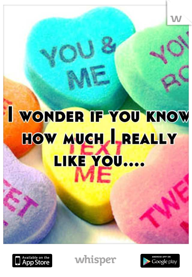I wonder if you know how much I really like you....
