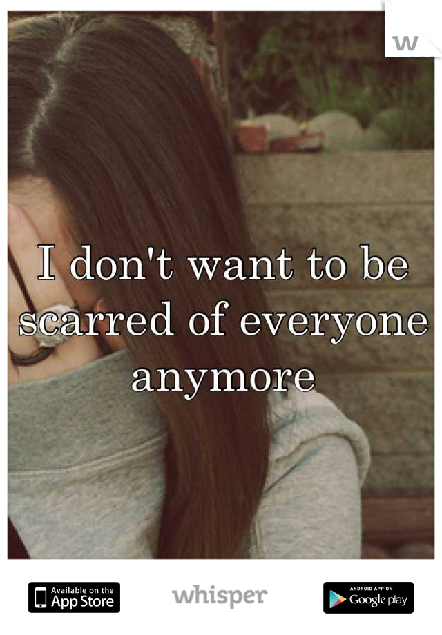 I don't want to be scarred of everyone anymore