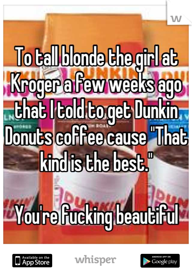 "To tall blonde the girl at Kroger a few weeks ago that I told to get Dunkin Donuts coffee cause ""That kind is the best.""  You're fucking beautiful"
