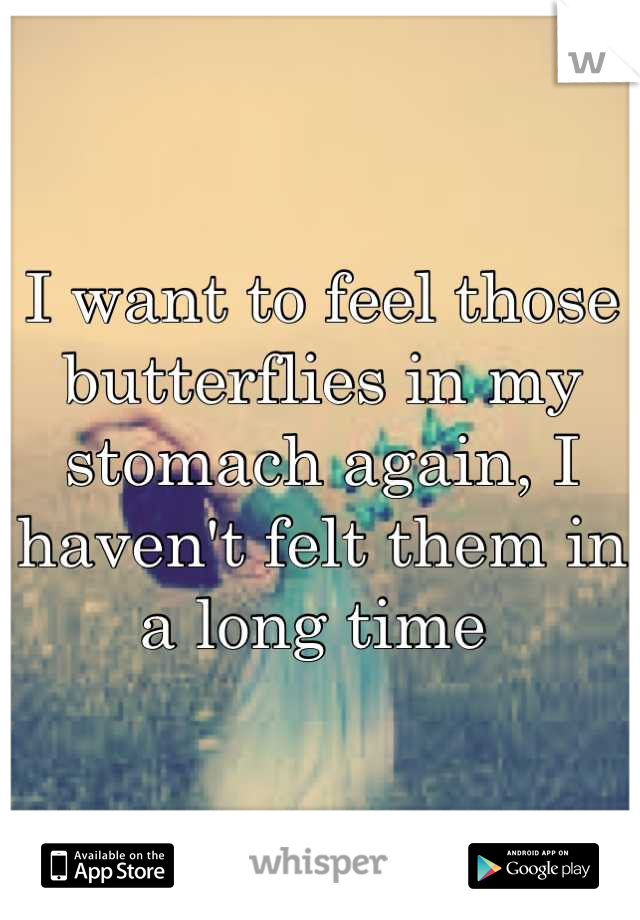 I want to feel those butterflies in my stomach again, I haven't felt them in a long time