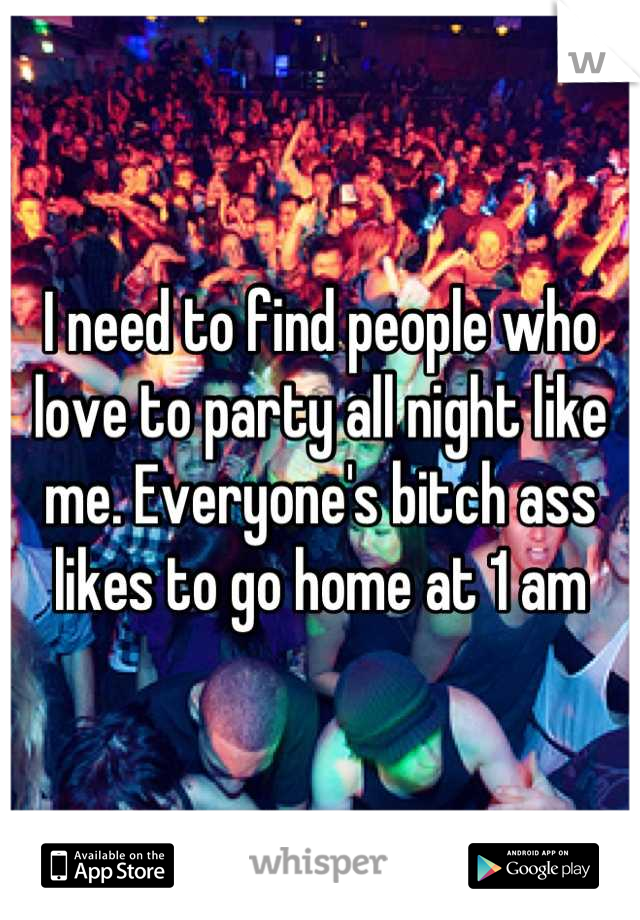 I need to find people who love to party all night like me. Everyone's bitch ass likes to go home at 1 am