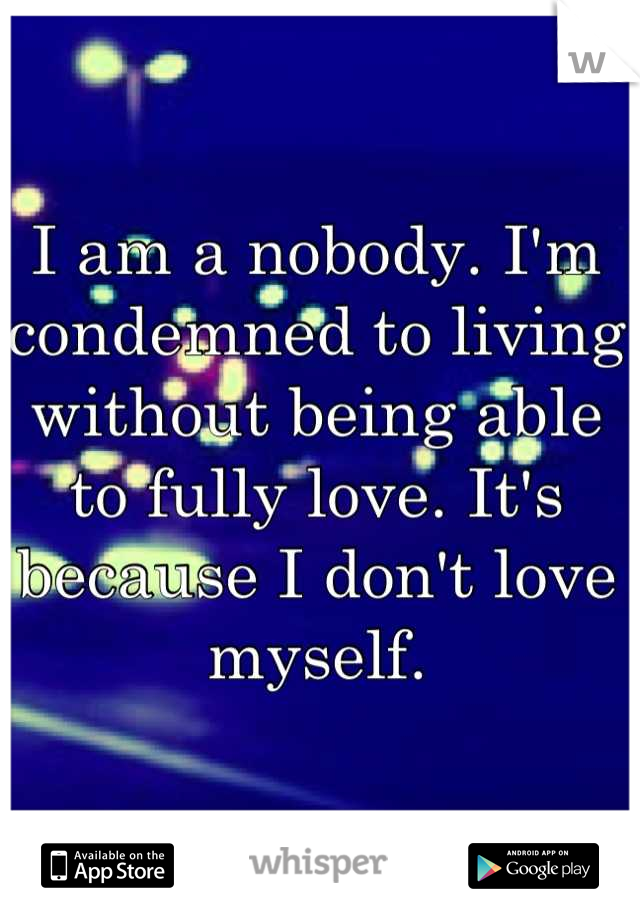 I am a nobody. I'm condemned to living without being able to fully love. It's because I don't love myself.