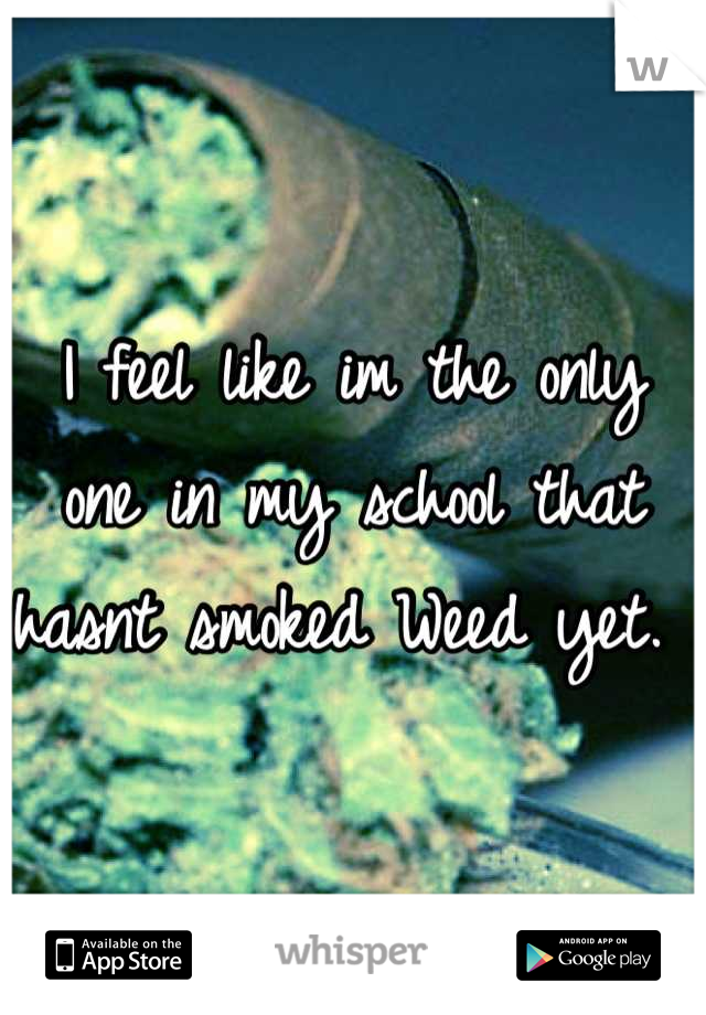 I feel like im the only one in my school that hasnt smoked Weed yet.