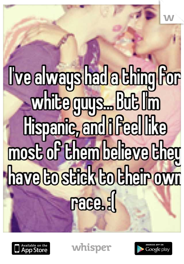 I've always had a thing for white guys... But I'm Hispanic, and i feel like most of them believe they have to stick to their own race. :(