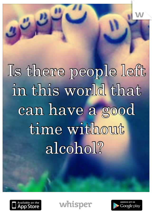 Is there people left in this world that can have a good time without alcohol?