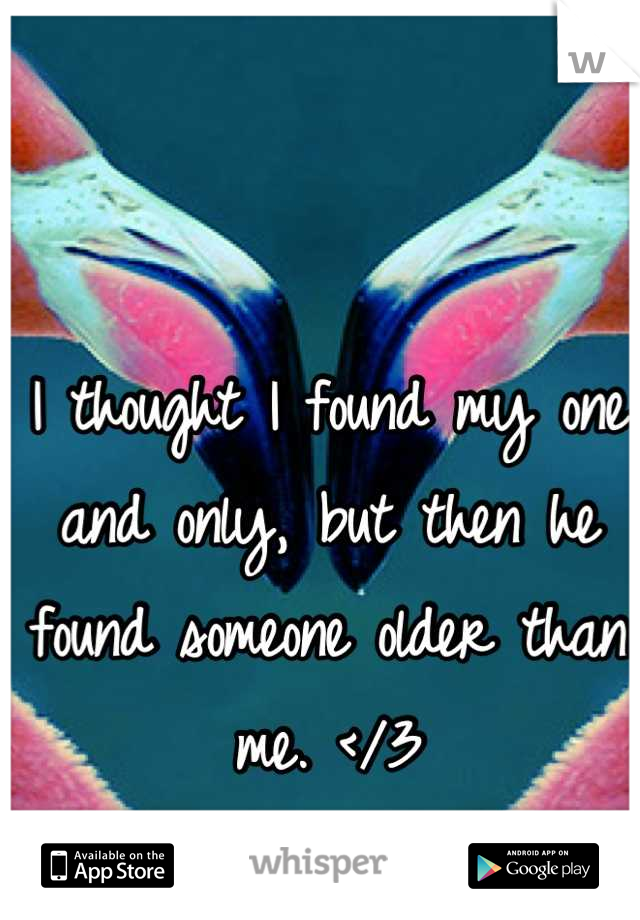 I thought I found my one and only, but then he found someone older than me. </3