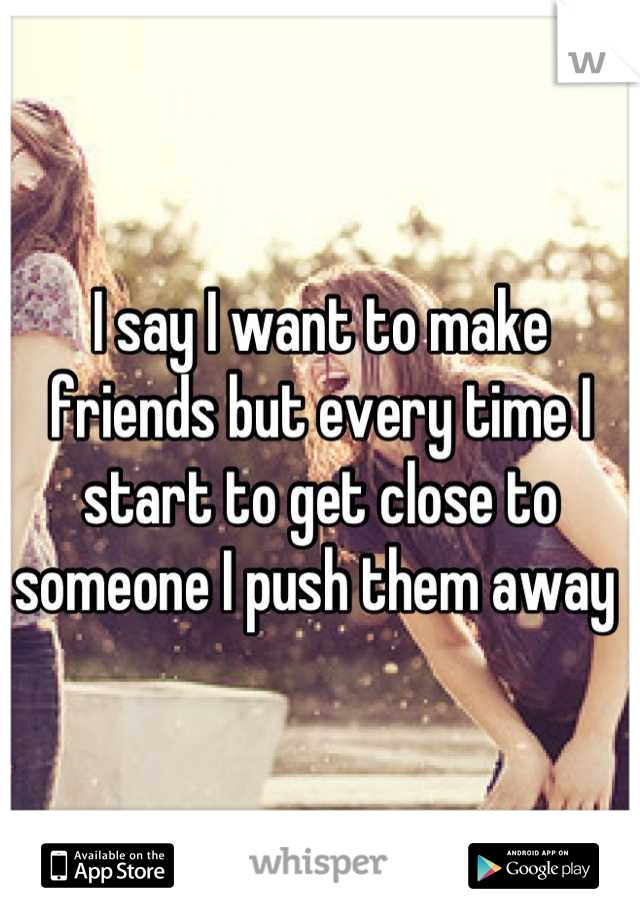 I say I want to make friends but every time I start to get close to someone I push them away