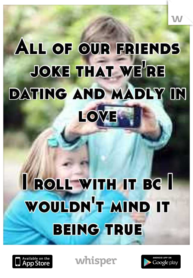 All of our friends joke that we're dating and madly in love   I roll with it bc I wouldn't mind it being true