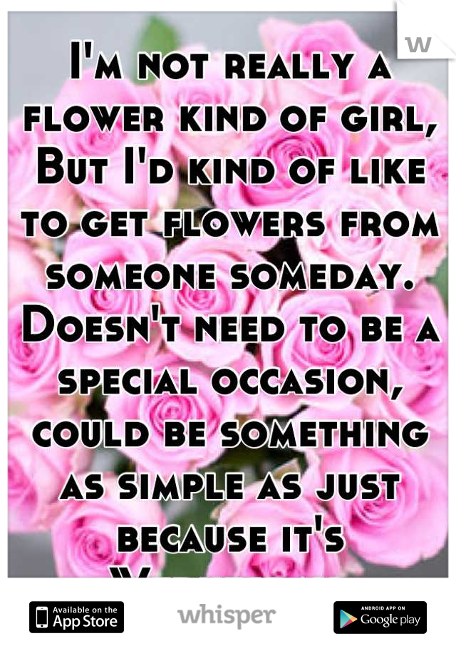 I'm not really a flower kind of girl,  But I'd kind of like to get flowers from someone someday.  Doesn't need to be a special occasion, could be something as simple as just because it's Wednesday.