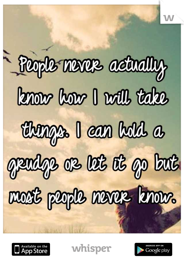 People never actually know how I will take things. I can hold a grudge or let it go but most people never know.