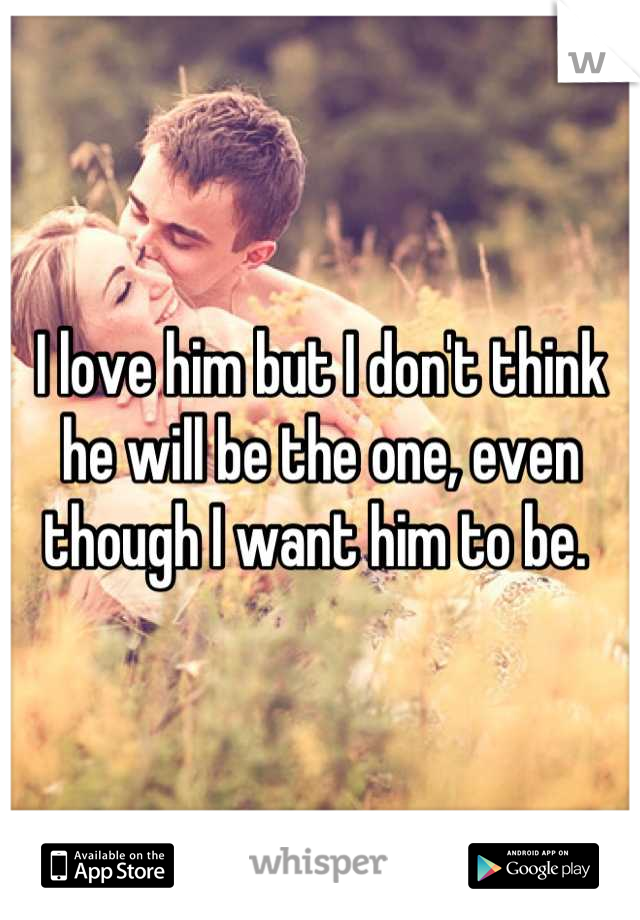 I love him but I don't think he will be the one, even though I want him to be.
