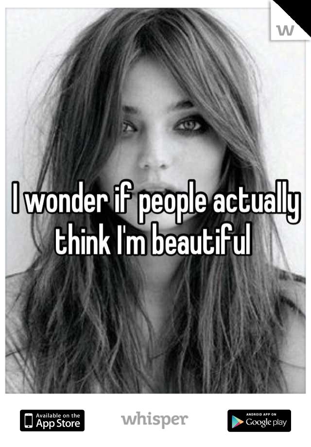 I wonder if people actually think I'm beautiful