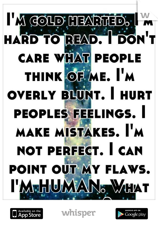 I'm cold hearted. I'm hard to read. I don't care what people think of me. I'm overly blunt. I hurt peoples feelings. I make mistakes. I'm not perfect. I can point out my flaws. I'M HUMAN. What are you?