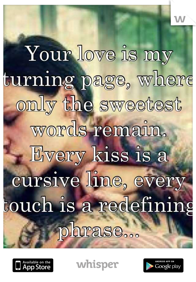 Your love is my turning page, where only the sweetest words remain. Every kiss is a cursive line, every touch is a redefining phrase...