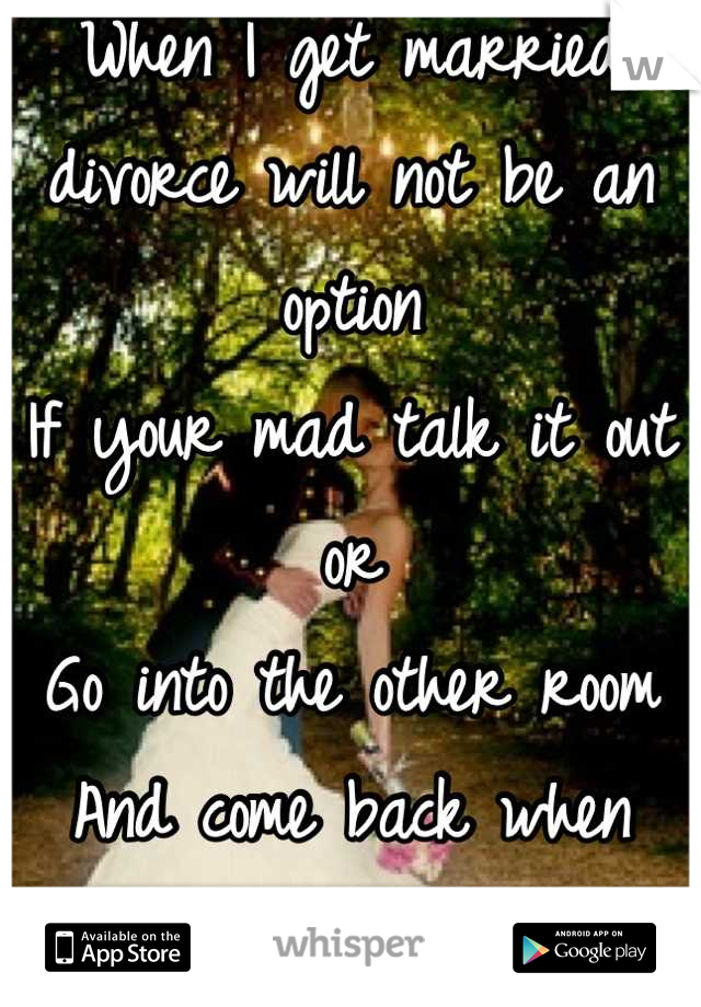 When I get married divorce will not be an option  If your mad talk it out or  Go into the other room  And come back when your ready to talk