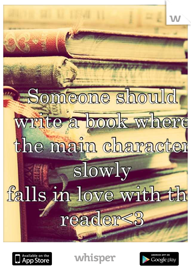 Someone should write a book where  the main character slowly falls in love with the reader<3
