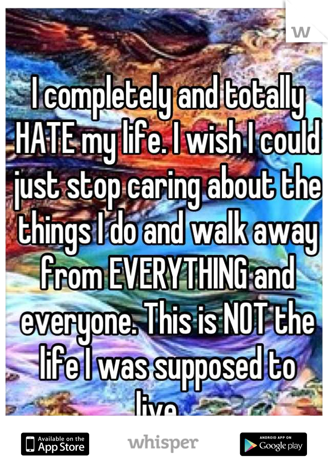 I completely and totally HATE my life. I wish I could just stop caring about the things I do and walk away from EVERYTHING and everyone. This is NOT the life I was supposed to live....