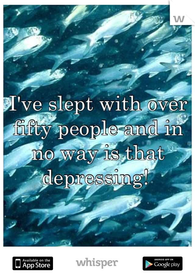 I've slept with over fifty people and in no way is that depressing!