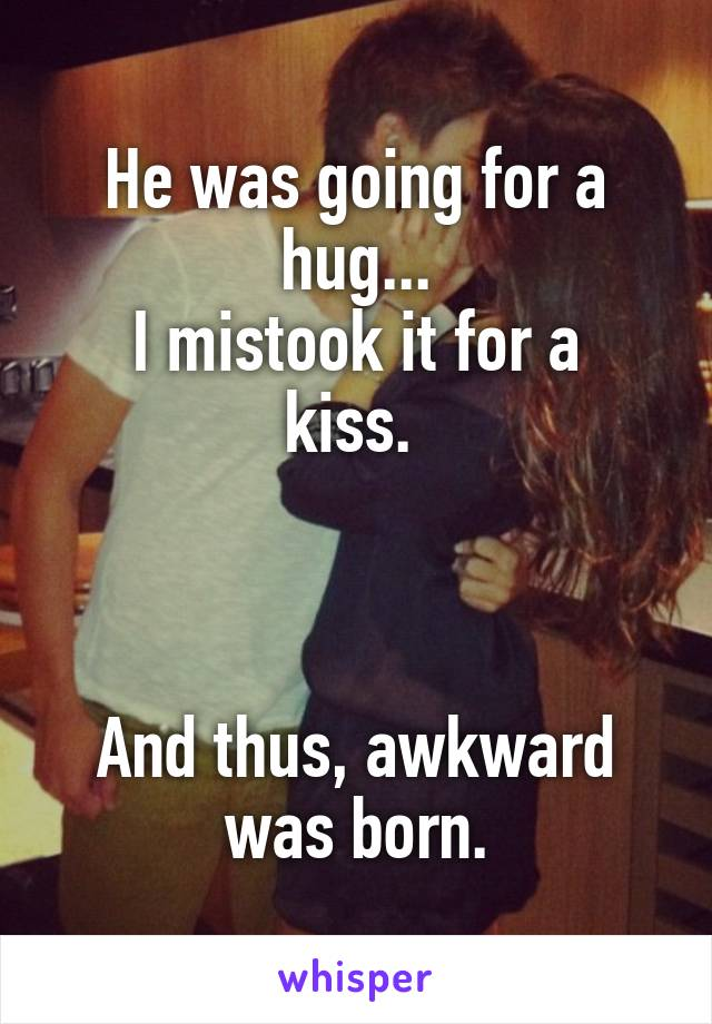 He was going for a hug... I mistook it for a kiss.     And thus, awkward was born.