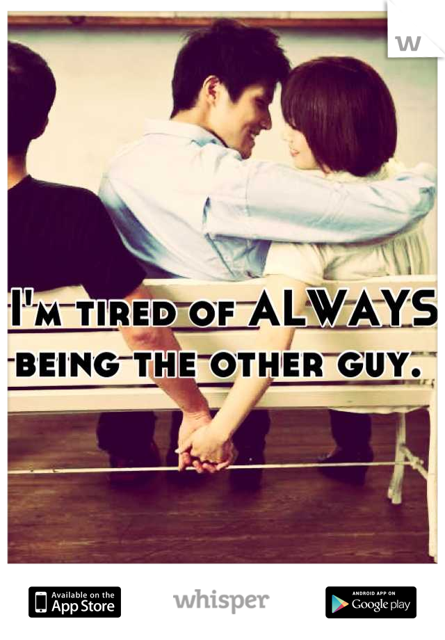 I'm tired of ALWAYS being the other guy.