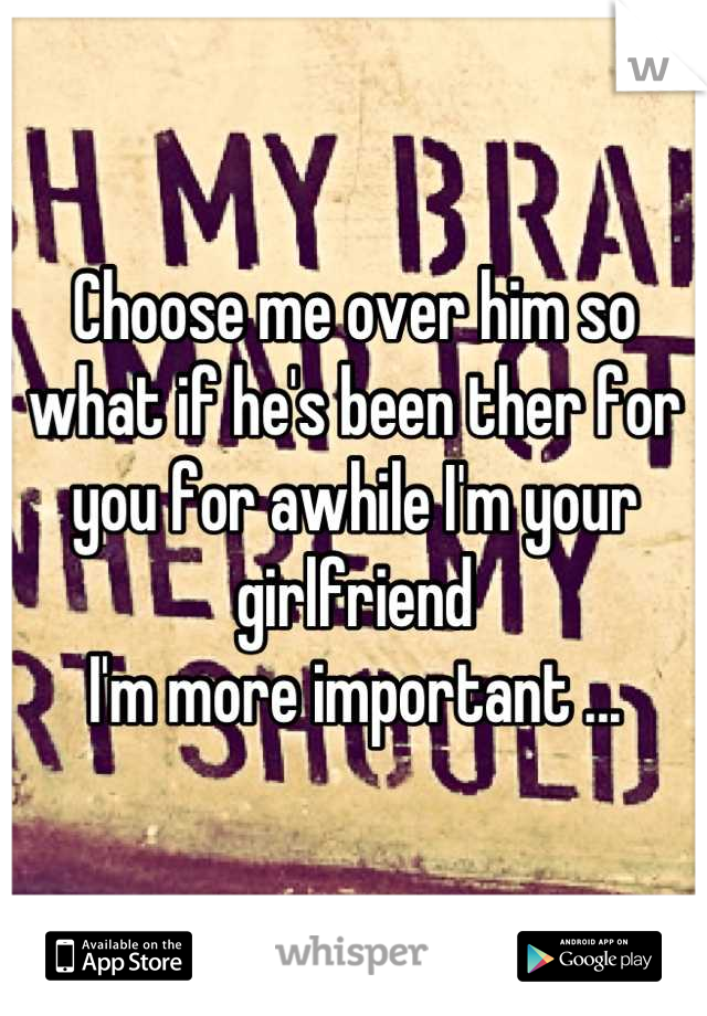 Choose me over him so what if he's been ther for you for awhile I'm your girlfriend  I'm more important ...