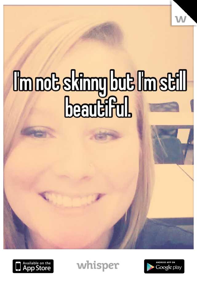 I'm not skinny but I'm still beautiful.