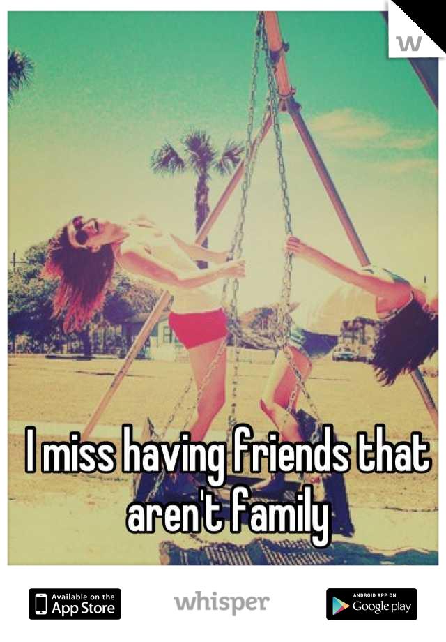 I miss having friends that aren't family