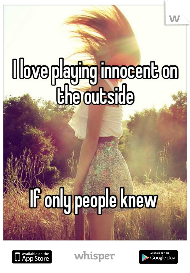 I love playing innocent on the outside     If only people knew