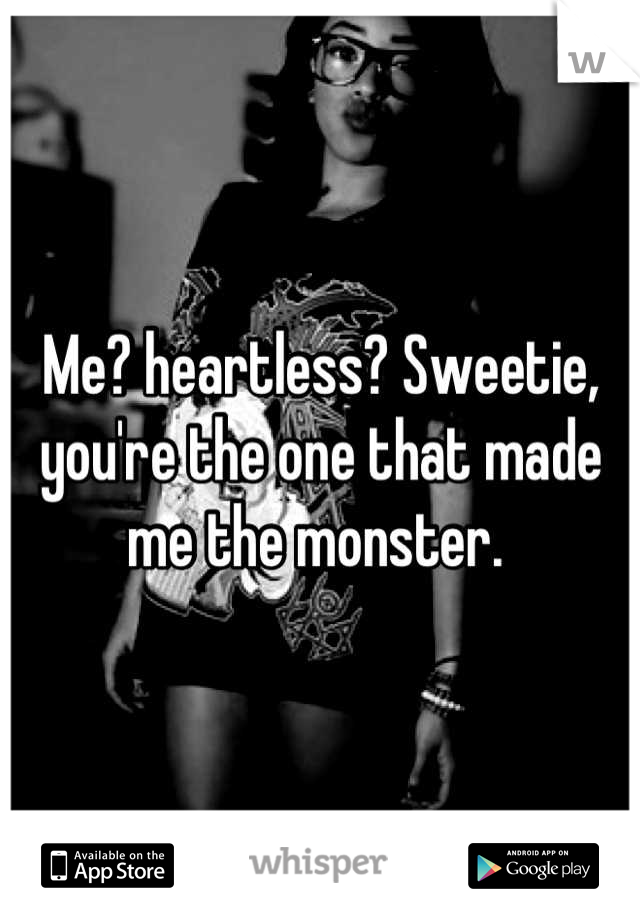 Me? heartless? Sweetie, you're the one that made me the monster.