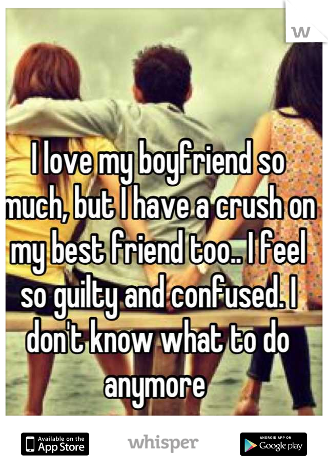 I love my boyfriend so much, but I have a crush on my best friend too.. I feel so guilty and confused. I don't know what to do anymore