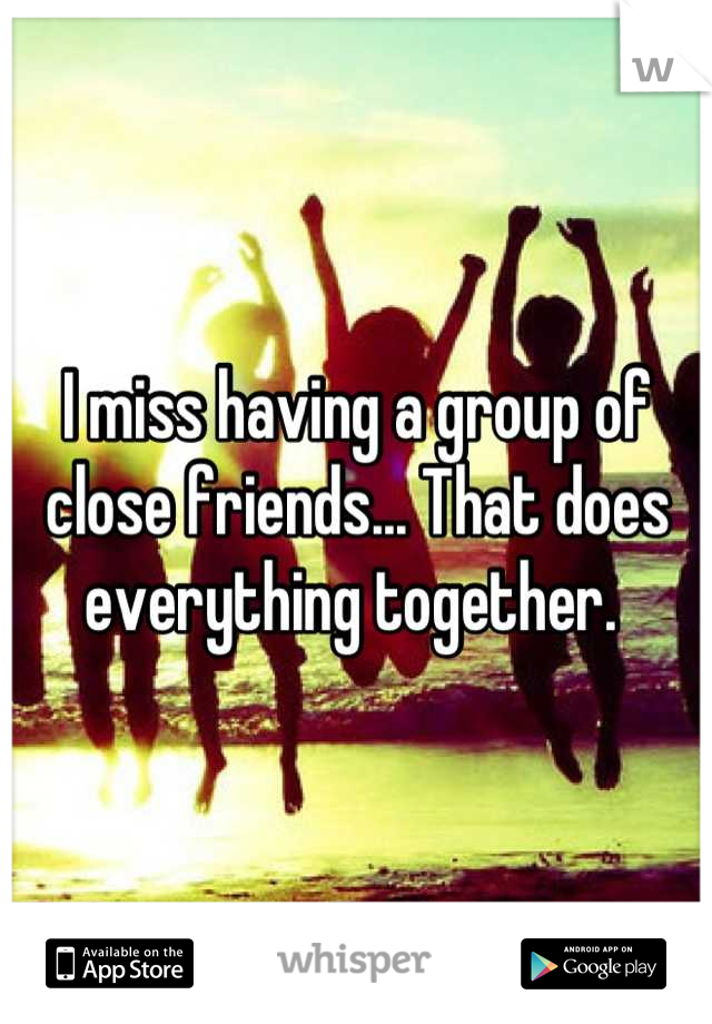 I miss having a group of close friends... That does everything together.