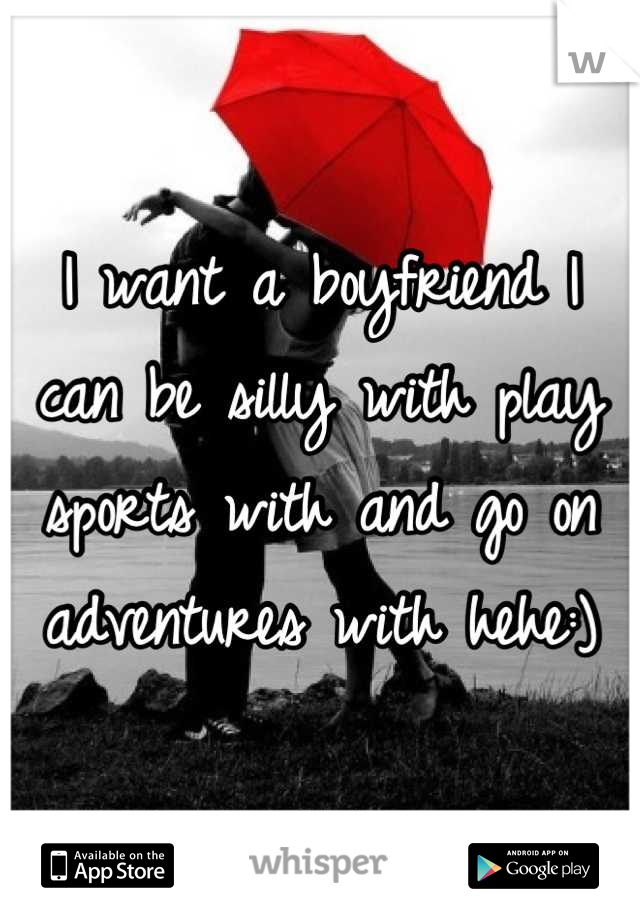 I want a boyfriend I can be silly with play sports with and go on adventures with hehe:)