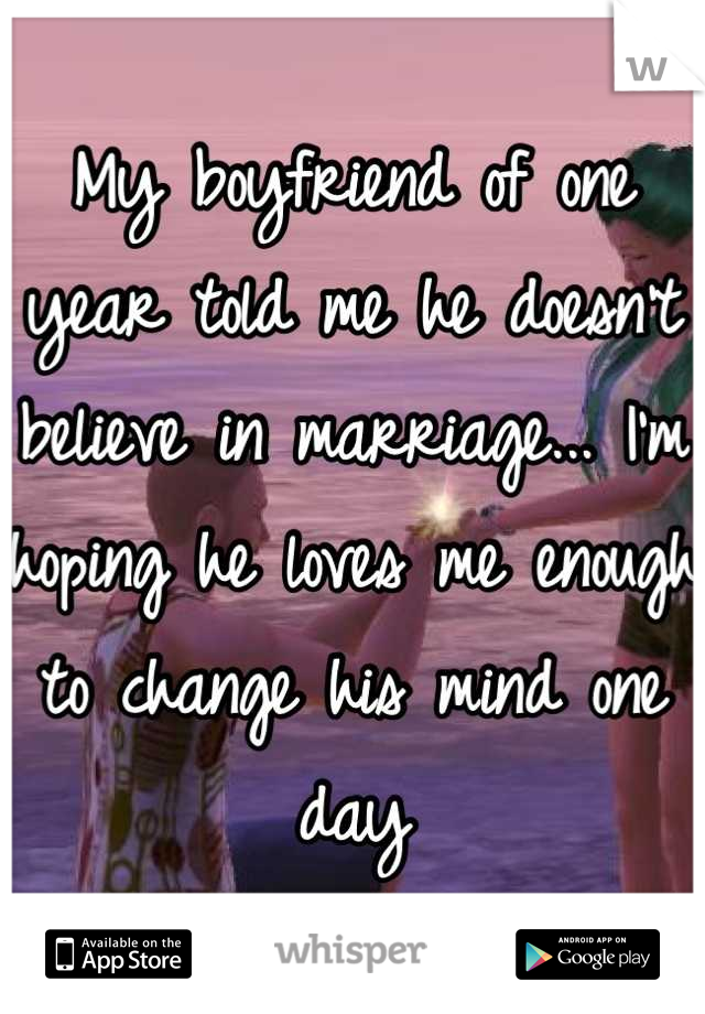 My boyfriend of one year told me he doesn't believe in marriage... I'm hoping he loves me enough to change his mind one day