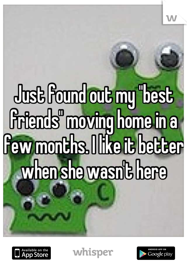 """Just found out my """"best friends"""" moving home in a few months. I like it better when she wasn't here"""