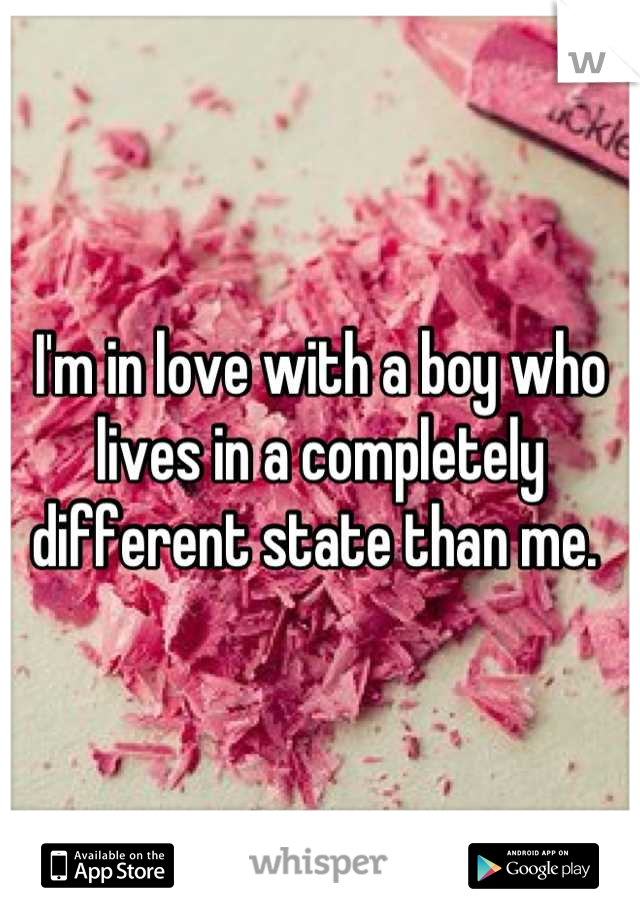 I'm in love with a boy who lives in a completely different state than me.
